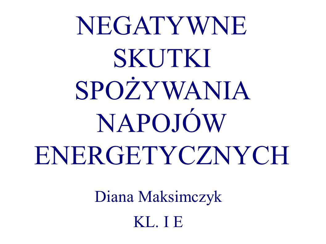 NEGATYWNE SKUTKI SPOŻYWANIA NAPOJÓW ENERGETYCZNYCH Diana Maksimczyk KL. I E