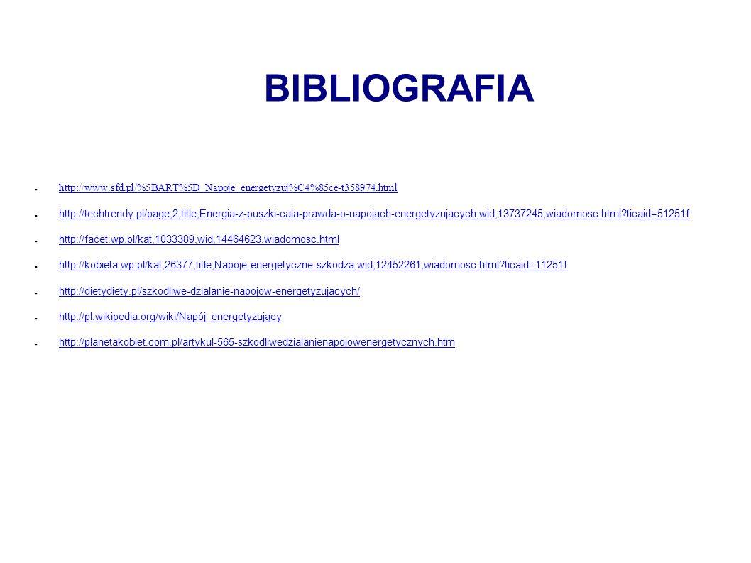 BIBLIOGRAFIA ● http://www.sfd.pl/%5BART%5D_Napoje_energetyzuj%C4%85ce-t358974.html http://www.sfd.pl/%5BART%5D_Napoje_energetyzuj%C4%85ce-t358974.html ● http://techtrendy.pl/page,2,title,Energia-z-puszki-cala-prawda-o-napojach-energetyzujacych,wid,13737245,wiadomosc.html ticaid=51251f http://techtrendy.pl/page,2,title,Energia-z-puszki-cala-prawda-o-napojach-energetyzujacych,wid,13737245,wiadomosc.html ticaid=51251f ● http://facet.wp.pl/kat,1033389,wid,14464623,wiadomosc.html http://facet.wp.pl/kat,1033389,wid,14464623,wiadomosc.html ● http://kobieta.wp.pl/kat,26377,title,Napoje-energetyczne-szkodza,wid,12452261,wiadomosc.html ticaid=11251f http://kobieta.wp.pl/kat,26377,title,Napoje-energetyczne-szkodza,wid,12452261,wiadomosc.html ticaid=11251f ● http://dietydiety.pl/szkodliwe-dzialanie-napojow-energetyzujacych/ http://dietydiety.pl/szkodliwe-dzialanie-napojow-energetyzujacych/ ● http://pl.wikipedia.org/wiki/Napój_energetyzujący http://pl.wikipedia.org/wiki/Napój_energetyzujący ● http://planetakobiet.com.pl/artykul-565-szkodliwedzialanienapojowenergetycznych.htm http://planetakobiet.com.pl/artykul-565-szkodliwedzialanienapojowenergetycznych.htm