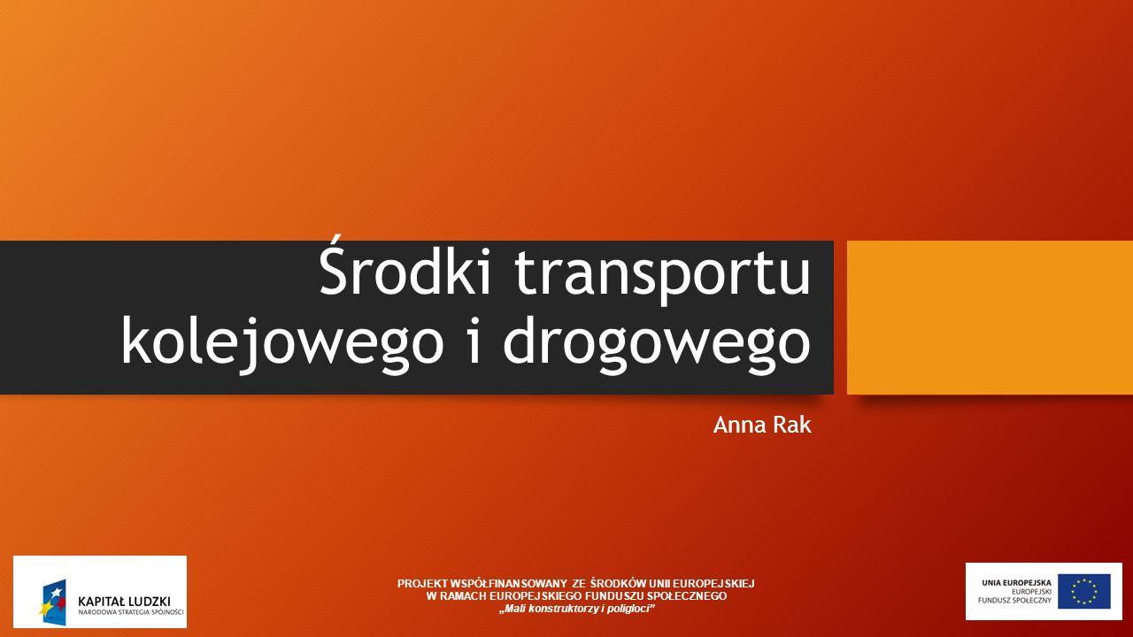 """Środki transportu kolejowego i drogowego Anna Rak PROJEKT WSPÓŁFINANSOWANY ZE ŚRODKÓW UNII EUROPEJSKIEJ W RAMACH EUROPEJSKIEGO FUNDUSZU SPOŁECZNEGO """"M"""