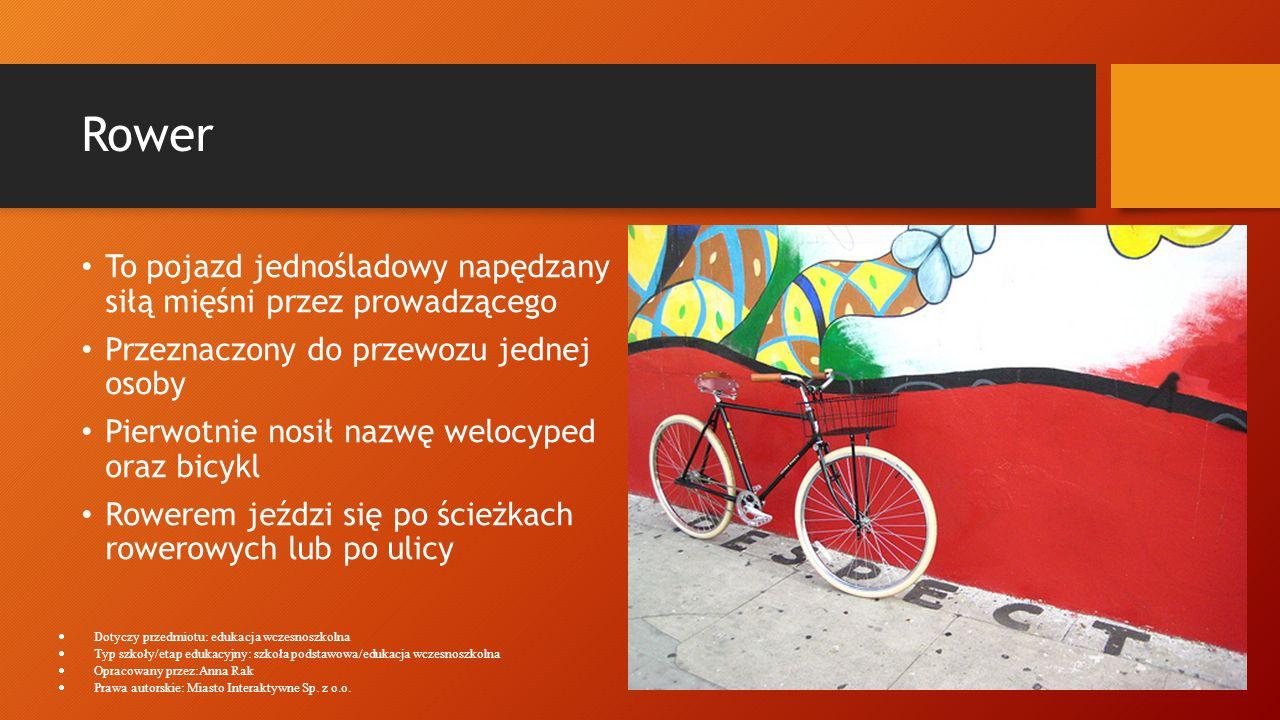Rower To pojazd jednośladowy napędzany siłą mięśni przez prowadzącego Przeznaczony do przewozu jednej osoby Pierwotnie nosił nazwę welocyped oraz bicy