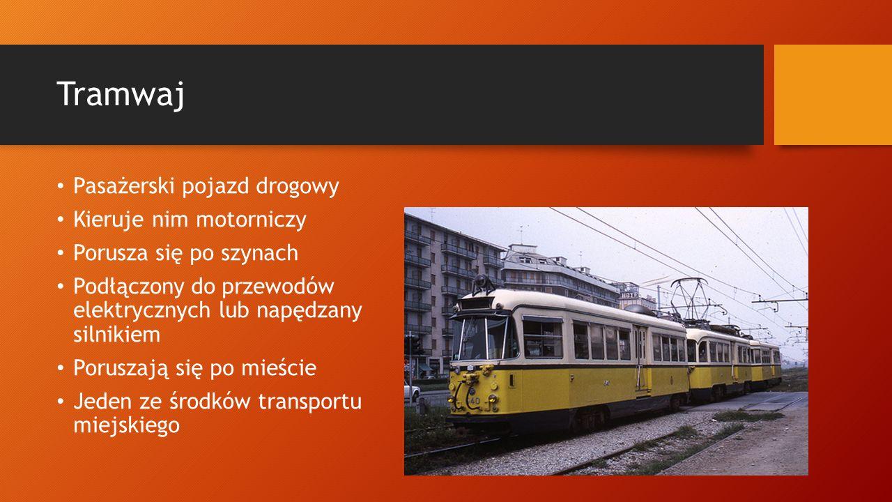 Tramwaj Pasażerski pojazd drogowy Kieruje nim motorniczy Porusza się po szynach Podłączony do przewodów elektrycznych lub napędzany silnikiem Poruszaj