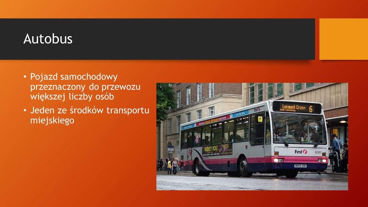 Autobus Pojazd samochodowy przeznaczony do przewozu większej liczby osób Jeden ze środków transportu miejskiego
