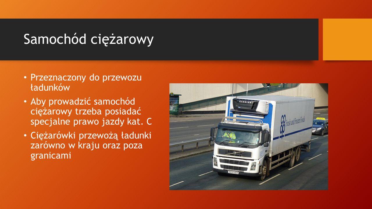 Samochód ciężarowy Przeznaczony do przewozu ładunków Aby prowadzić samochód ciężarowy trzeba posiadać specjalne prawo jazdy kat. C Ciężarówki przewożą