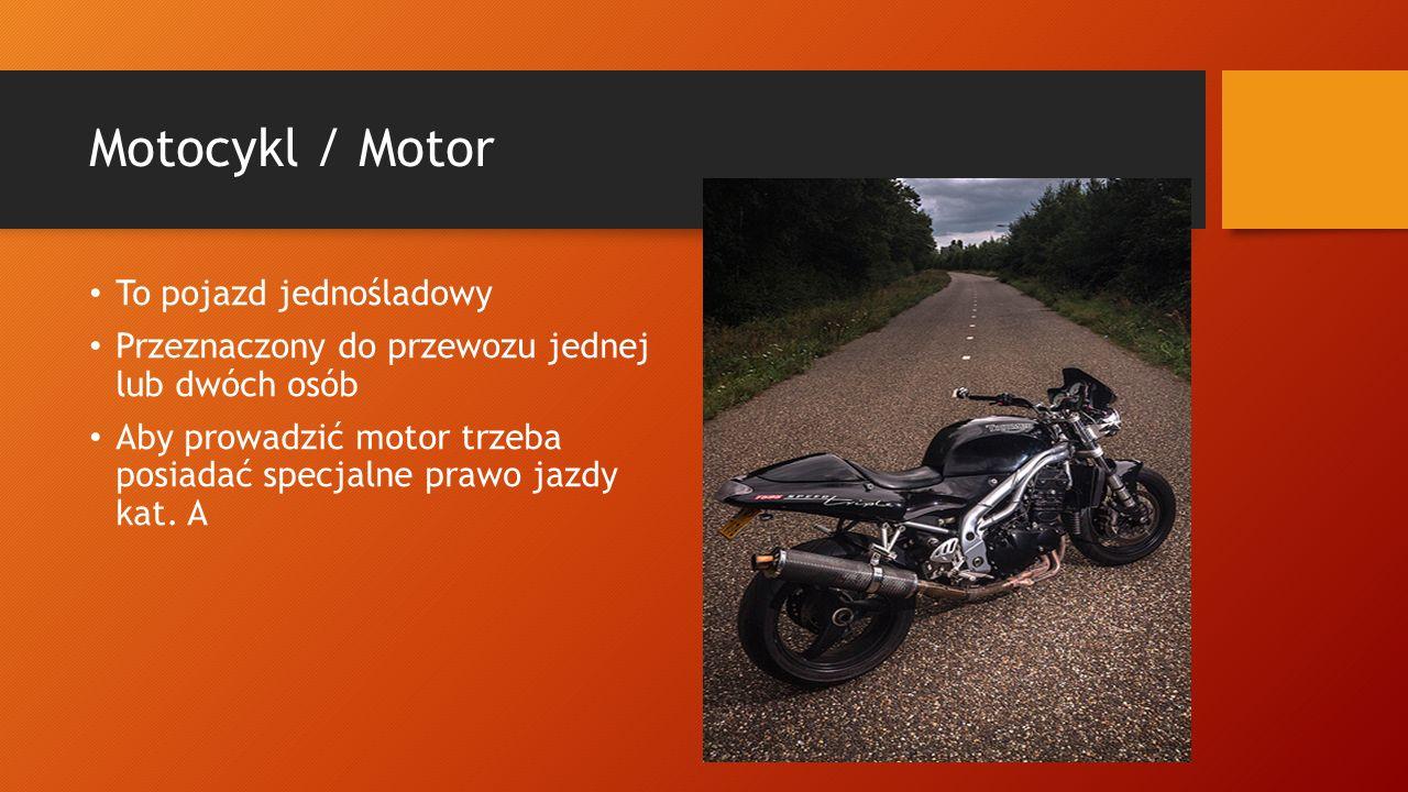 Motocykl / Motor To pojazd jednośladowy Przeznaczony do przewozu jednej lub dwóch osób Aby prowadzić motor trzeba posiadać specjalne prawo jazdy kat.