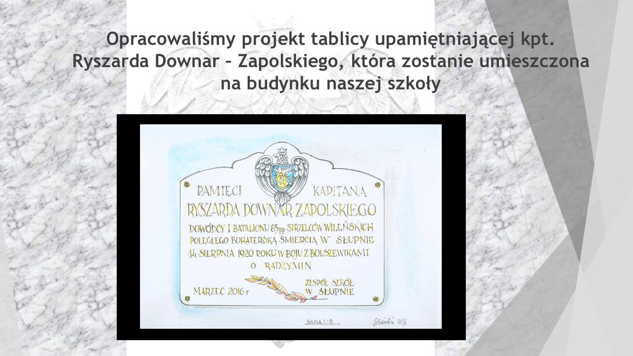  Opracowaliśmy projekt tablicy upamiętniającej kpt. Ryszarda Downar – Zapolskiego, która zostanie umieszczona na budynku naszej szkoły