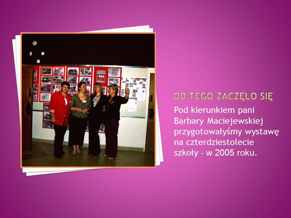 Pod kierunkiem pani Barbary Maciejewskiej przygotowałyśmy wystawę na czterdziestolecie szkoły - w 2005 roku.