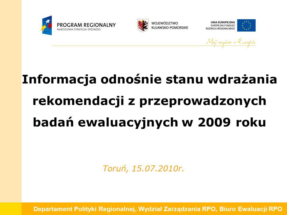 Departament Polityki Regionalnej, Wydział Zarządzania RPO, Biuro Ewaluacji RPO Informacja odnośnie stanu wdrażania rekomendacji z przeprowadzonych badań ewaluacyjnych w 2009 roku Toruń, 15.07.2010r.