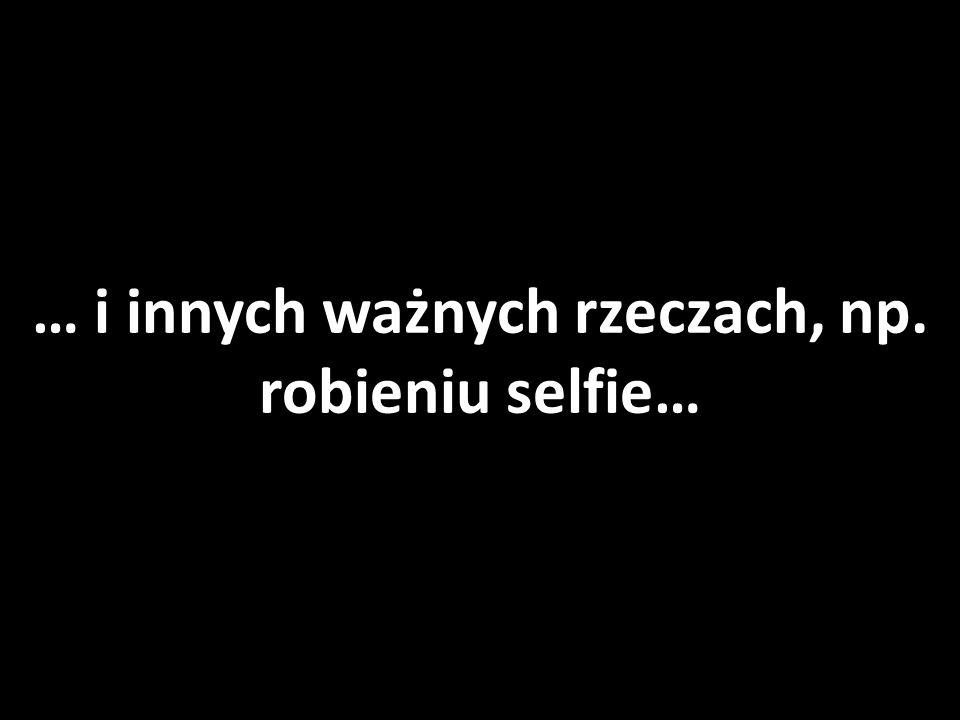 … i innych ważnych rzeczach, np. robieniu selfie…