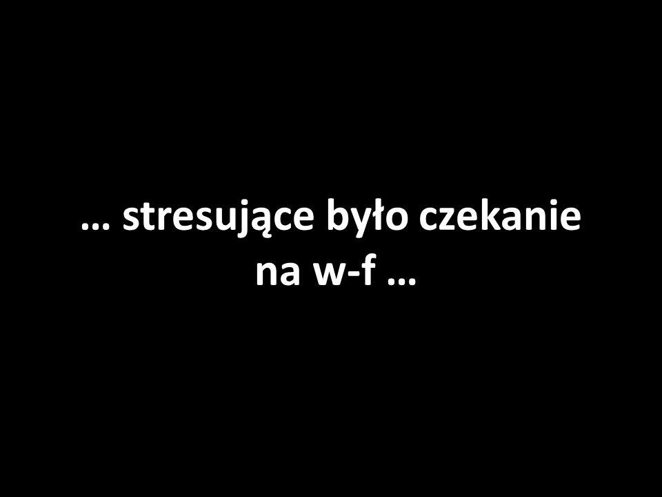 … stresujące było czekanie na w-f …