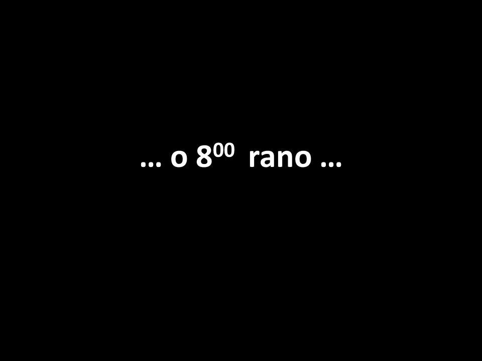 … o 8 00 rano …