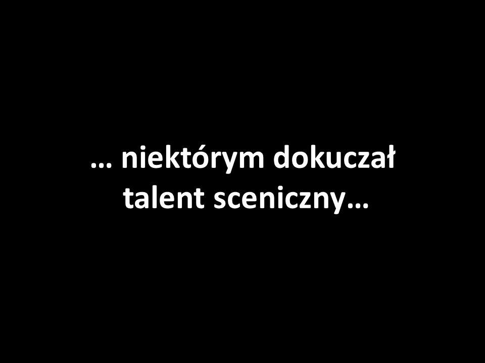 … niektórym dokuczał talent sceniczny…