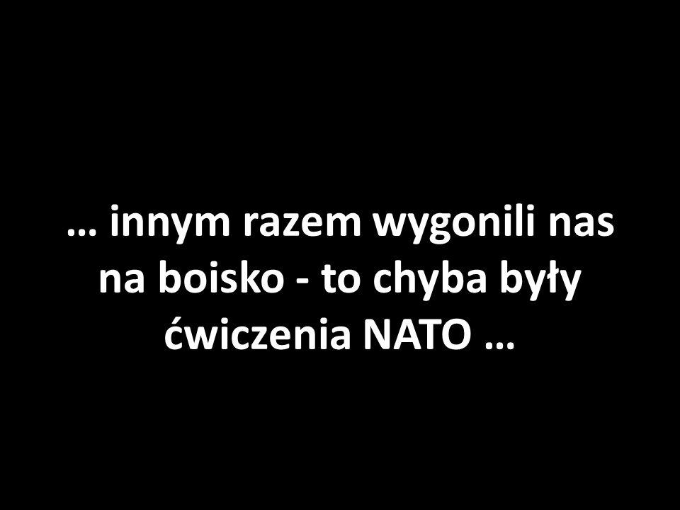 … innym razem wygonili nas na boisko - to chyba były ćwiczenia NATO …