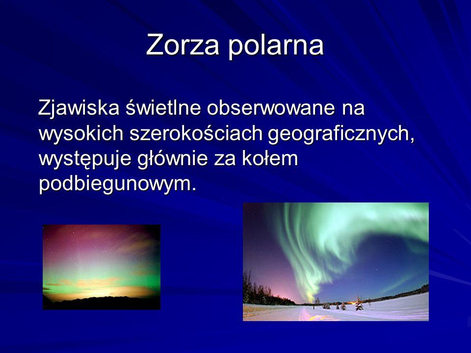 Zorza polarna Zjawiska świetlne obserwowane na wysokich szerokościach geograficznych, występuje głównie za kołem podbiegunowym. Zjawiska świetlne obse