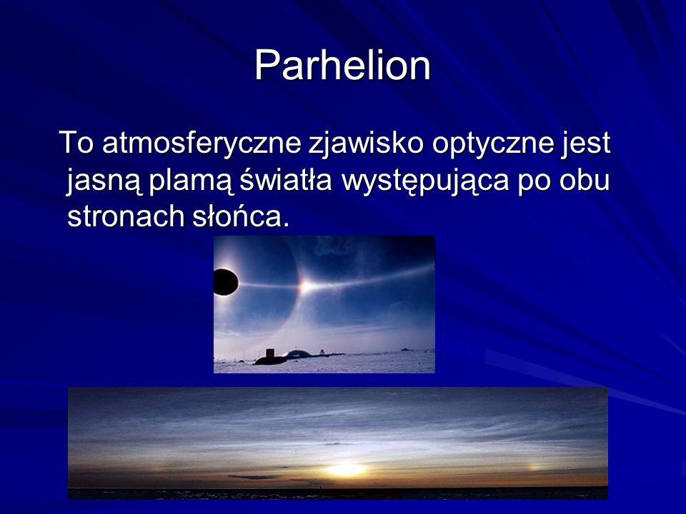 Parhelion To atmosferyczne zjawisko optyczne jest jasną plamą światła występująca po obu stronach słońca. To atmosferyczne zjawisko optyczne jest jasn