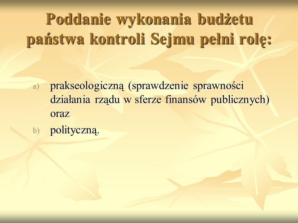 Poddanie wykonania budżetu państwa kontroli Sejmu pełni rolę: a) prakseologiczną (sprawdzenie sprawności działania rządu w sferze finansów publicznych) oraz b) polityczną.