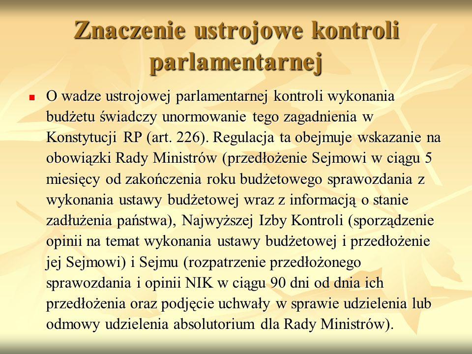 Znaczenie ustrojowe kontroli parlamentarnej O wadze ustrojowej parlamentarnej kontroli wykonania budżetu świadczy unormowanie tego zagadnienia w Konstytucji RP (art.