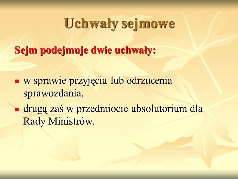 Uchwały sejmowe Sejm podejmuje dwie uchwały: w sprawie przyjęcia lub odrzucenia sprawozdania, w sprawie przyjęcia lub odrzucenia sprawozdania, drugą zaś w przedmiocie absolutorium dla Rady Ministrów.