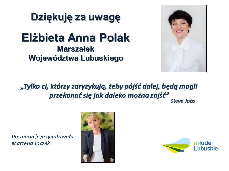 """Dziękuję za uwagę Elżbieta Anna Polak Marszałek Województwa Lubuskiego """"Tylko ci, którzy zaryzykują, żeby pójść dalej, będą mogli przekonać się jak daleko można zajść Steve Jobs Prezentację przygotowała: Marzena Toczek"""