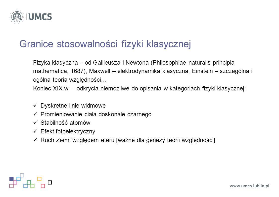 Granice stosowalności fizyki klasycznej Fizyka klasyczna – od Galileusza i Newtona (Philosophiae naturalis principia mathematica, 1687), Maxwell – elektrodynamika klasyczna, Einstein – szczególna i ogólna teoria względności… Koniec XIX w.