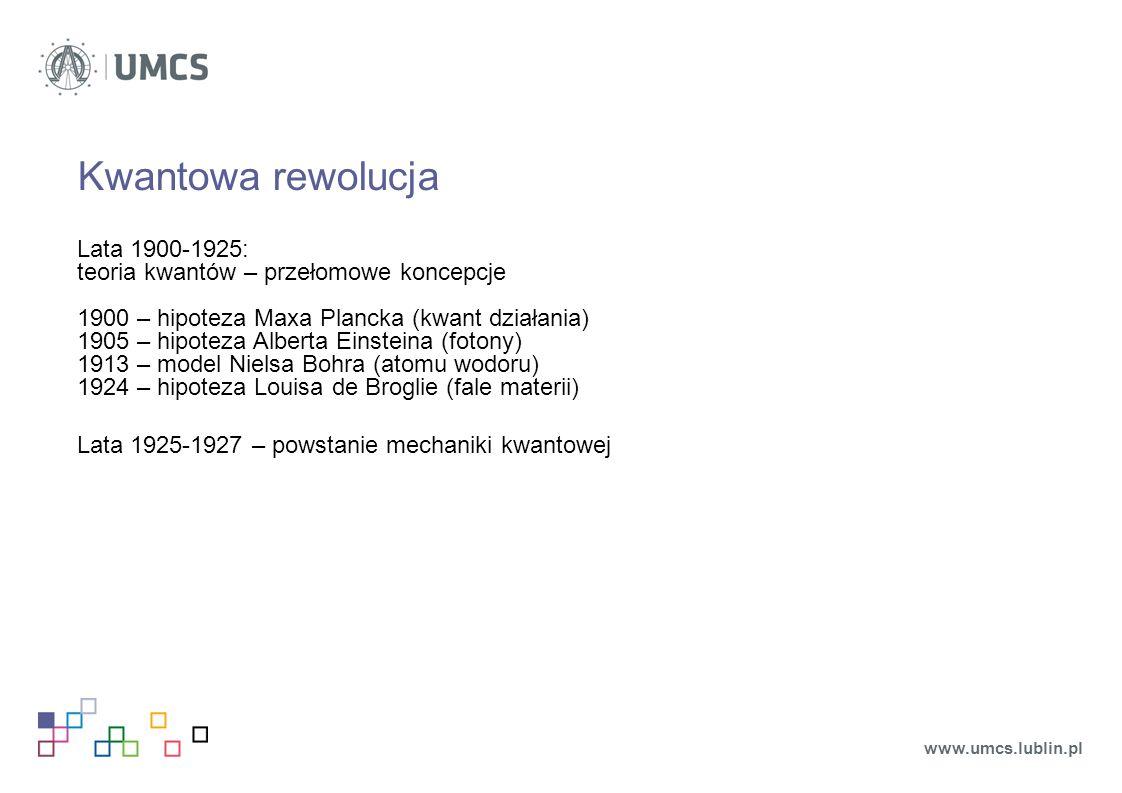 Kwantowa rewolucja Lata 1900-1925: teoria kwantów – przełomowe koncepcje 1900 – hipoteza Maxa Plancka (kwant działania) 1905 – hipoteza Alberta Einsteina (fotony) 1913 – model Nielsa Bohra (atomu wodoru) 1924 – hipoteza Louisa de Broglie (fale materii) Lata 1925-1927 – powstanie mechaniki kwantowej www.umcs.lublin.pl