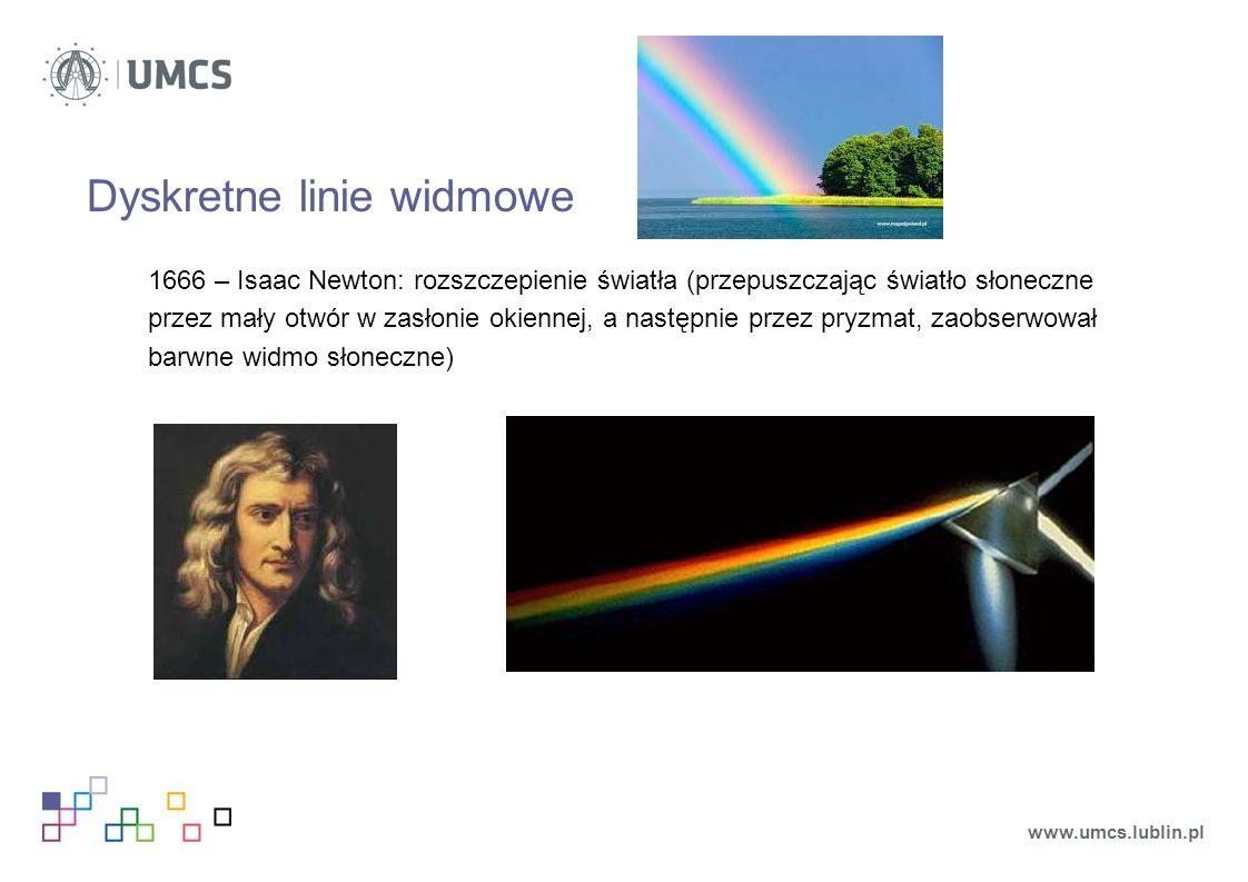 Dyskretne linie widmowe 1666 – Isaac Newton: rozszczepienie światła (przepuszczając światło słoneczne przez mały otwór w zasłonie okiennej, a następnie przez pryzmat, zaobserwował barwne widmo słoneczne) www.umcs.lublin.pl