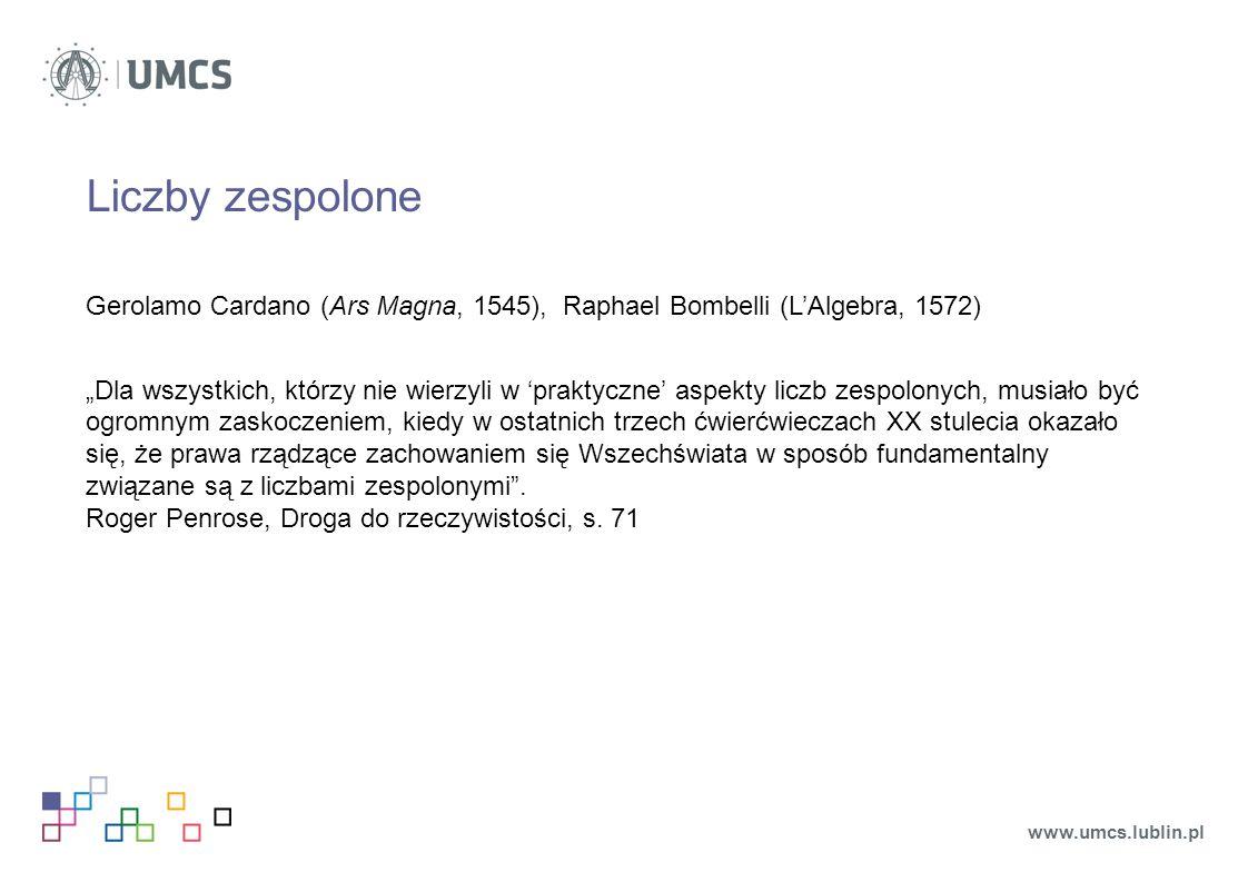 """Liczby zespolone Gerolamo Cardano (Ars Magna, 1545), Raphael Bombelli (L'Algebra, 1572) """"Dla wszystkich, którzy nie wierzyli w 'praktyczne' aspekty liczb zespolonych, musiało być ogromnym zaskoczeniem, kiedy w ostatnich trzech ćwierćwieczach XX stulecia okazało się, że prawa rządzące zachowaniem się Wszechświata w sposób fundamentalny związane są z liczbami zespolonymi ."""