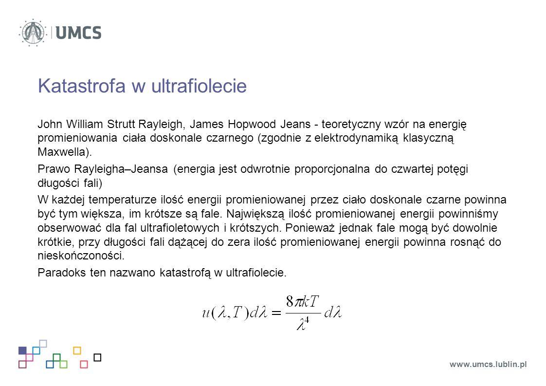 Katastrofa w ultrafiolecie John William Strutt Rayleigh, James Hopwood Jeans - teoretyczny wzór na energię promieniowania ciała doskonale czarnego (zgodnie z elektrodynamiką klasyczną Maxwella).