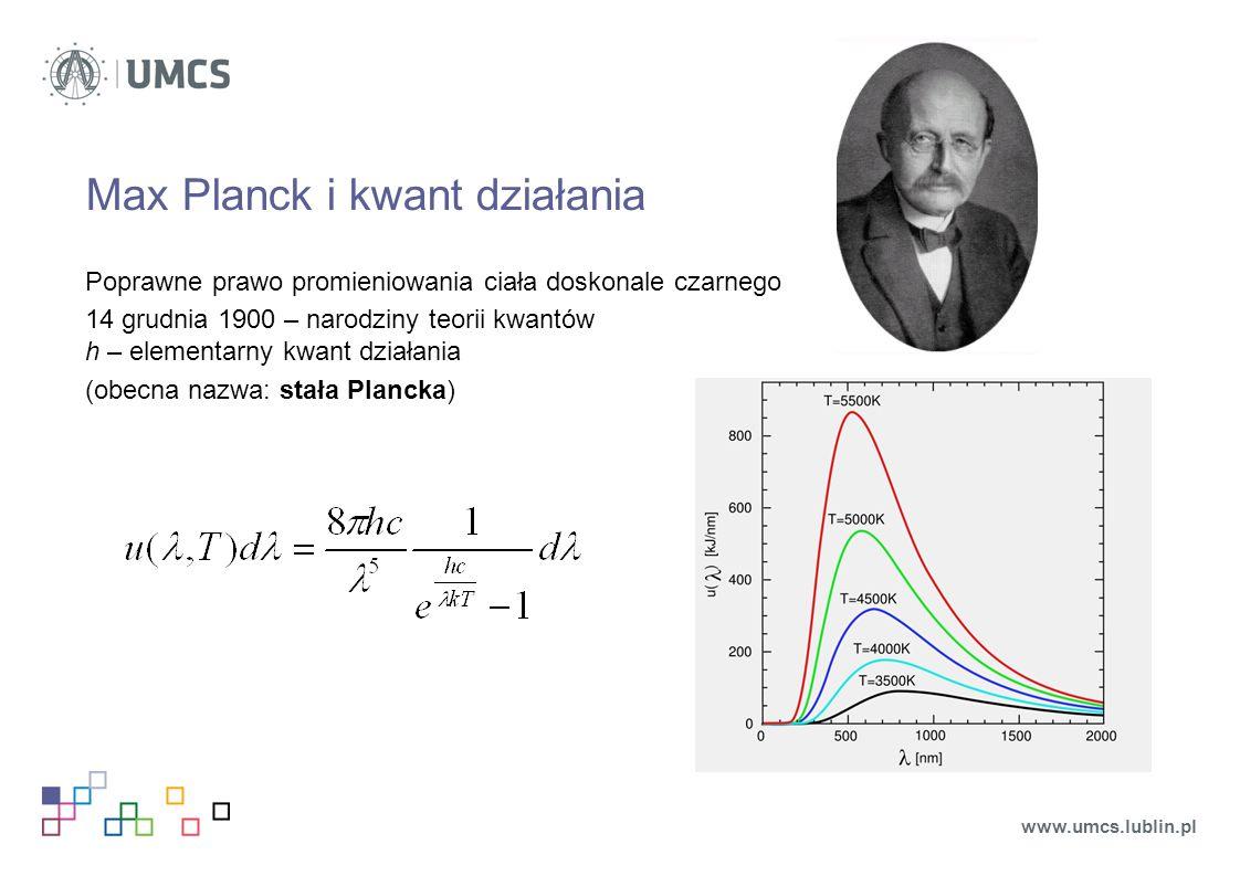 Max Planck i kwant działania Poprawne prawo promieniowania ciała doskonale czarnego 14 grudnia 1900 – narodziny teorii kwantów h – elementarny kwant działania (obecna nazwa: stała Plancka) www.umcs.lublin.pl