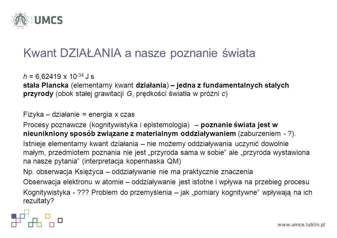 Kwant DZIAŁANIA a nasze poznanie świata h = 6,62419 x 10 -34 J s stała Plancka (elementarny kwant działania) – jedna z fundamentalnych stałych przyrody (obok stałej grawitacji G, prędkości światła w próżni c) Fizyka – działanie = energia x czas Procesy poznawcze (kognitywistyka i epistemologia) – poznanie świata jest w nieunikniony sposób związane z materialnym oddziaływaniem (zaburzeniem - ).