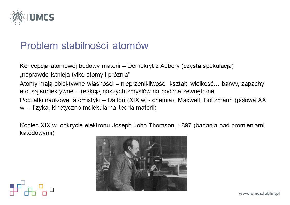 """Problem stabilności atomów Koncepcja atomowej budowy materii – Demokryt z Adbery (czysta spekulacja) """"naprawdę istnieją tylko atomy i próżnia Atomy mają obiektywne własności – nieprzenikliwość, kształt, wielkość… barwy, zapachy etc."""