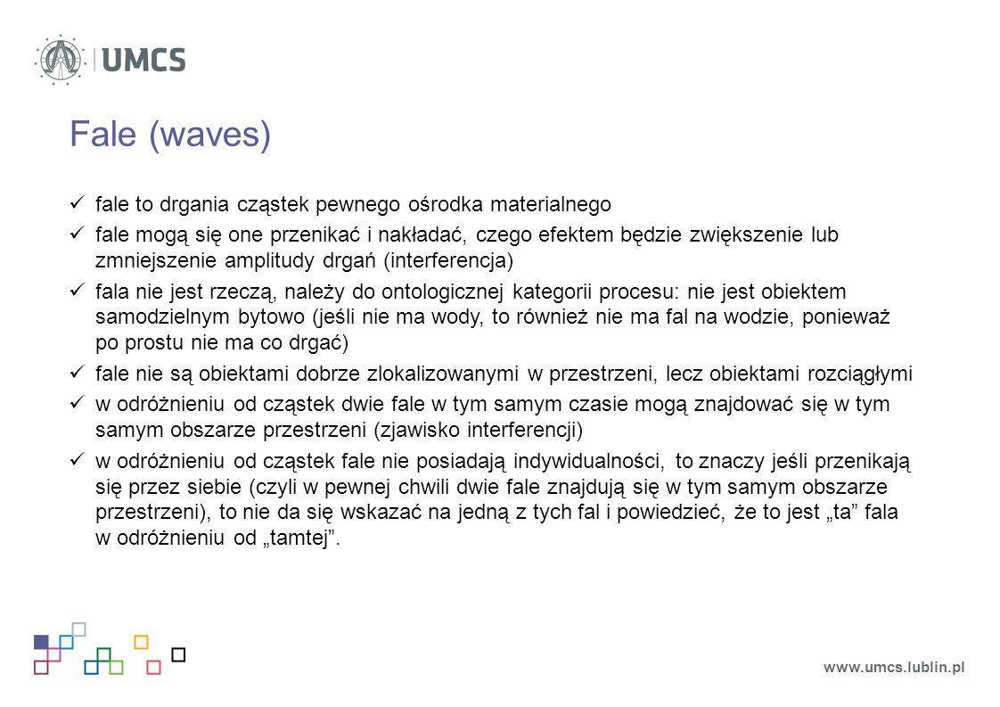 """Fale (waves) fale to drgania cząstek pewnego ośrodka materialnego fale mogą się one przenikać i nakładać, czego efektem będzie zwiększenie lub zmniejszenie amplitudy drgań (interferencja) fala nie jest rzeczą, należy do ontologicznej kategorii procesu: nie jest obiektem samodzielnym bytowo (jeśli nie ma wody, to również nie ma fal na wodzie, ponieważ po prostu nie ma co drgać) fale nie są obiektami dobrze zlokalizowanymi w przestrzeni, lecz obiektami rozciągłymi w odróżnieniu od cząstek dwie fale w tym samym czasie mogą znajdować się w tym samym obszarze przestrzeni (zjawisko interferencji) w odróżnieniu od cząstek fale nie posiadają indywidualności, to znaczy jeśli przenikają się przez siebie (czyli w pewnej chwili dwie fale znajdują się w tym samym obszarze przestrzeni), to nie da się wskazać na jedną z tych fal i powiedzieć, że to jest """"ta fala w odróżnieniu od """"tamtej ."""