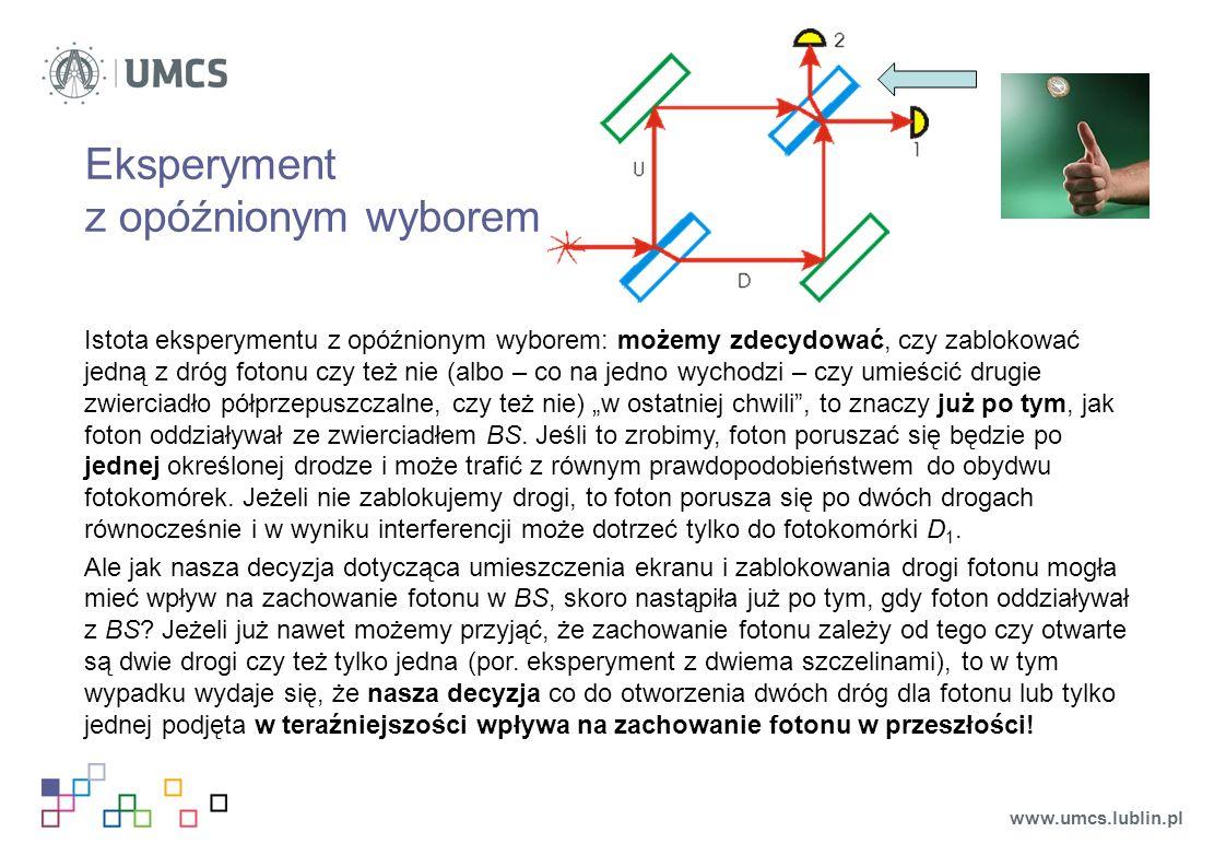 """Eksperyment z opóźnionym wyborem Istota eksperymentu z opóźnionym wyborem: możemy zdecydować, czy zablokować jedną z dróg fotonu czy też nie (albo – co na jedno wychodzi – czy umieścić drugie zwierciadło półprzepuszczalne, czy też nie) """"w ostatniej chwili , to znaczy już po tym, jak foton oddziaływał ze zwierciadłem BS."""