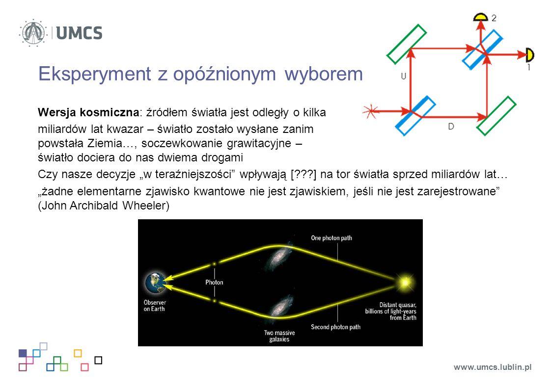 """Eksperyment z opóźnionym wyborem Wersja kosmiczna: źródłem światła jest odległy o kilka miliardów lat kwazar – światło zostało wysłane zanim powstała Ziemia…, soczewkowanie grawitacyjne – światło dociera do nas dwiema drogami Czy nasze decyzje """"w teraźniejszości wpływają [ ] na tor światła sprzed miliardów lat… """"żadne elementarne zjawisko kwantowe nie jest zjawiskiem, jeśli nie jest zarejestrowane (John Archibald Wheeler) www.umcs.lublin.pl"""