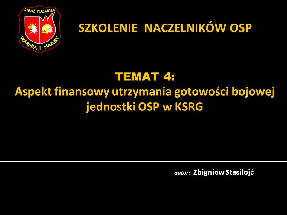 TEMAT 4: Aspekt finansowy utrzymania gotowości bojowej jednostki OSP w KSRG autor: Zbigniew Stasiłojć SZKOLENIE NACZELNIKÓW OSP