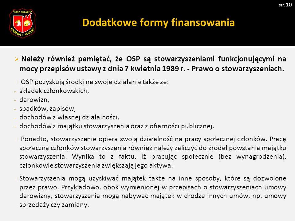 Dodatkowe formy finansowania str. 10  Należy również pamiętać, że OSP są stowarzyszeniami funkcjonującymi na mocy przepisów ustawy z dnia 7 kwietnia