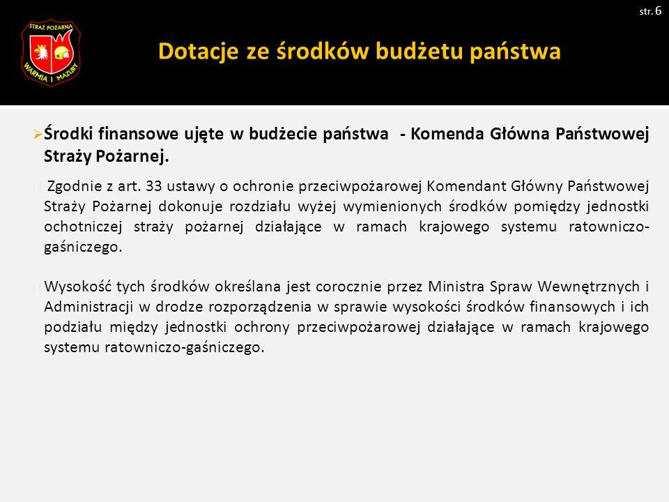 Dotacje ze środków budżetu państwa str. 6  Środki finansowe ujęte w budżecie państwa - Komenda Główna Państwowej Straży Pożarnej. Zgodnie z art. 33 u