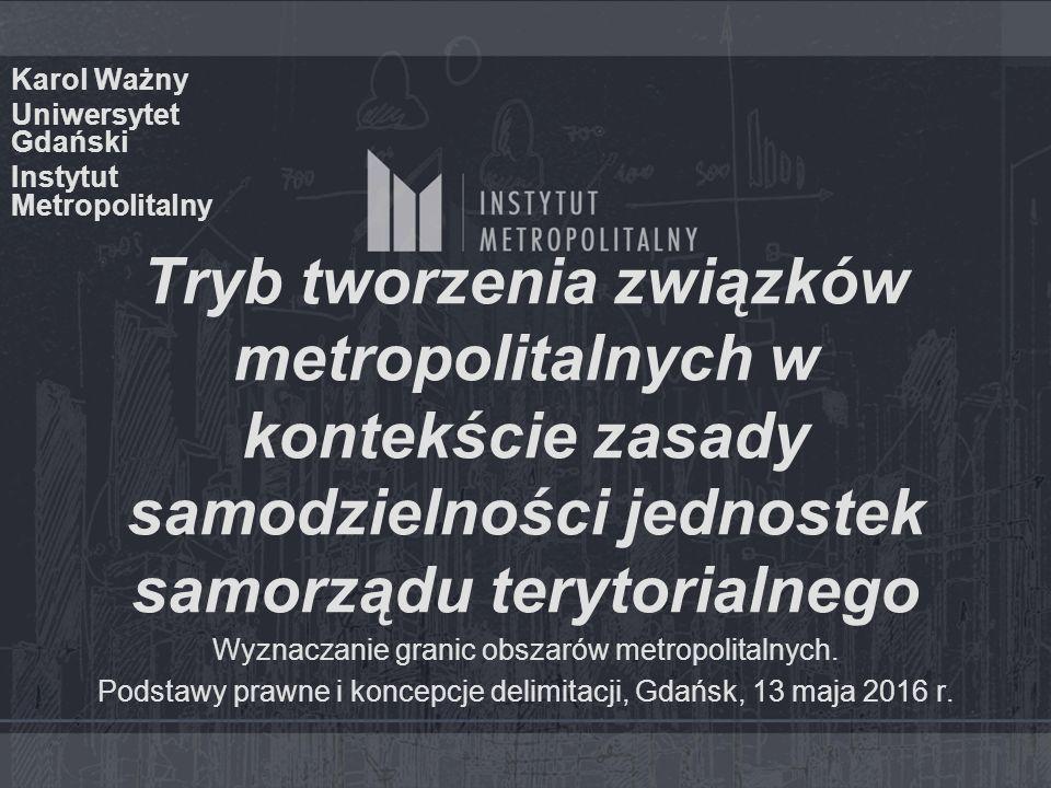 Tryb tworzenia związków metropolitalnych w kontekście zasady samodzielności jednostek samorządu terytorialnego Karol Ważny Uniwersytet Gdański Instytut Metropolitalny Wyznaczanie granic obszarów metropolitalnych.