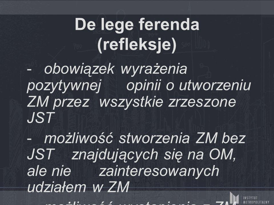 De lege ferenda (refleksje) - obowiązek wyrażenia pozytywnej opinii o utworzeniu ZM przez wszystkie zrzeszone JST - możliwość stworzenia ZM bez JST znajdujących się na OM, ale nie zainteresowanych udziałem w ZM - możliwość wystąpienia z ZM