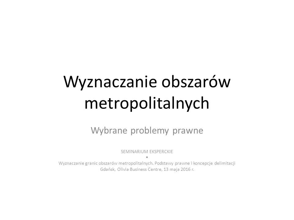 Wyznaczanie obszarów metropolitalnych Wybrane problemy prawne SEMINARIUM EKSPERCKIE Wyznaczanie granic obszarów metropolitalnych.