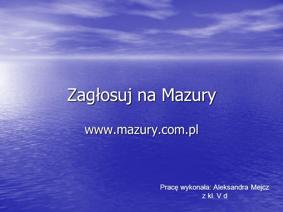 Zagłosuj na Mazury www.mazury.com.pl Pracę wykonała: Aleksandra Mejcz z kl. V d