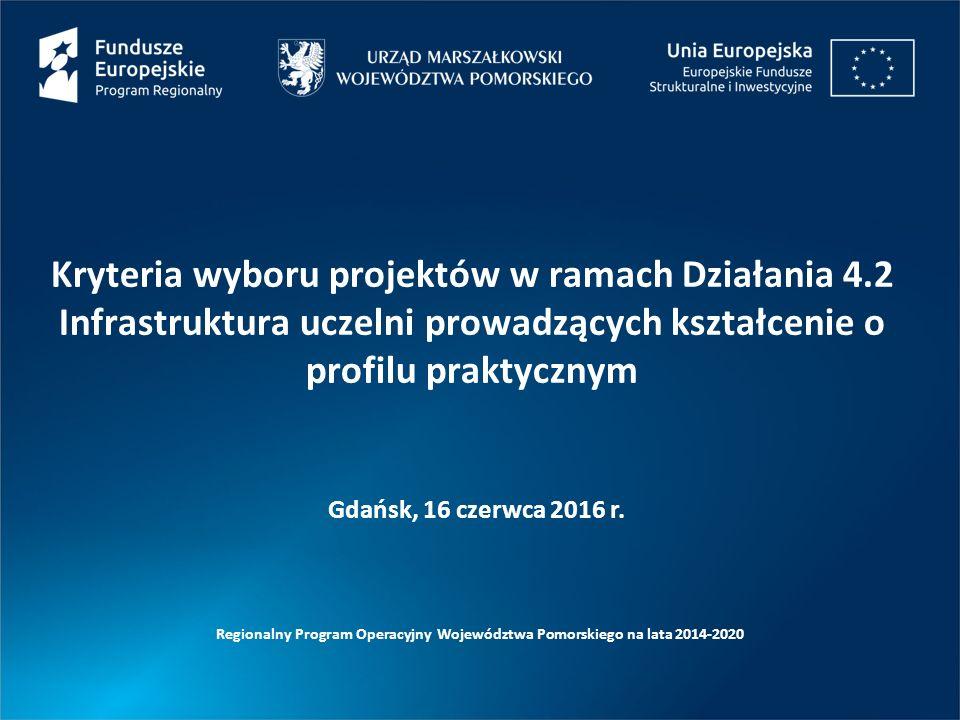 Kryteria wyboru projektów w ramach Działania 4.2 Infrastruktura uczelni prowadzących kształcenie o profilu praktycznym Regionalny Program Operacyjny Województwa Pomorskiego na lata 2014-2020 Gdańsk, 16 czerwca 2016 r.