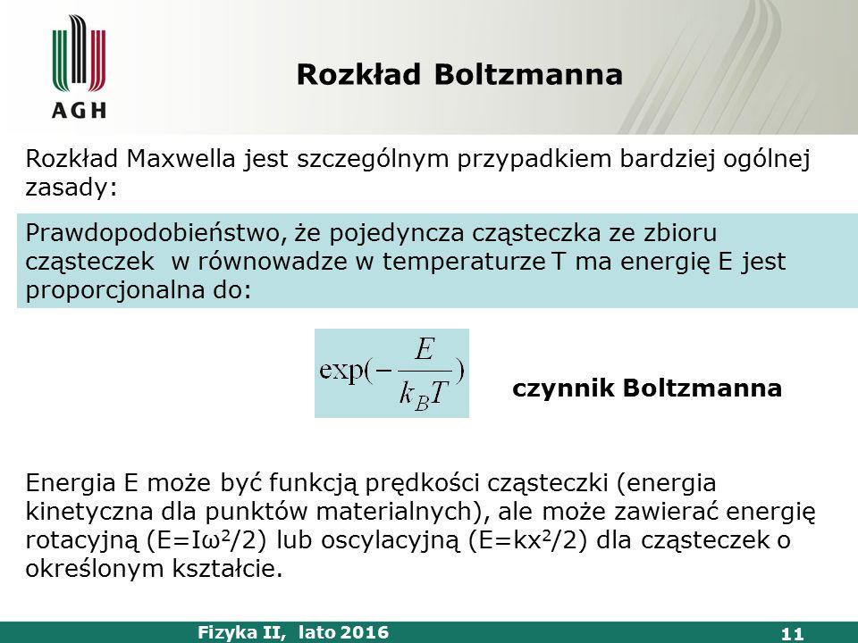 Fizyka II, lato 2016 11 Rozkład Boltzmanna Rozkład Maxwella jest szczególnym przypadkiem bardziej ogólnej zasady: Prawdopodobieństwo, że pojedyncza cząsteczka ze zbioru cząsteczek w równowadze w temperaturze T ma energię E jest proporcjonalna do: czynnik Boltzmanna Energia E może być funkcją prędkości cząsteczki (energia kinetyczna dla punktów materialnych), ale może zawierać energię rotacyjną (E=Iω 2 /2) lub oscylacyjną (E=kx 2 /2) dla cząsteczek o określonym kształcie.