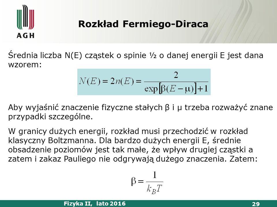 Fizyka II, lato 2016 29 Rozkład Fermiego-Diraca Średnia liczba N(E) cząstek o spinie ½ o danej energii E jest dana wzorem: Aby wyjaśnić znaczenie fizyczne stałych β i μ trzeba rozważyć znane przypadki szczególne.