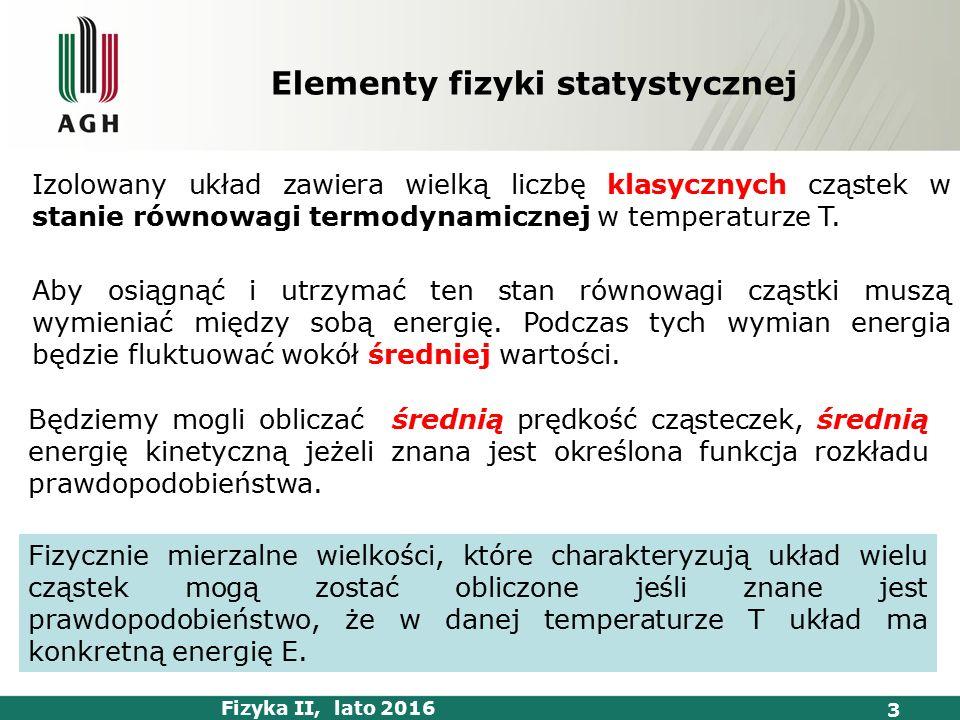 Fizyka II, lato 2016 3 Elementy fizyki statystycznej Izolowany układ zawiera wielką liczbę klasycznych cząstek w stanie równowagi termodynamicznej w temperaturze T.