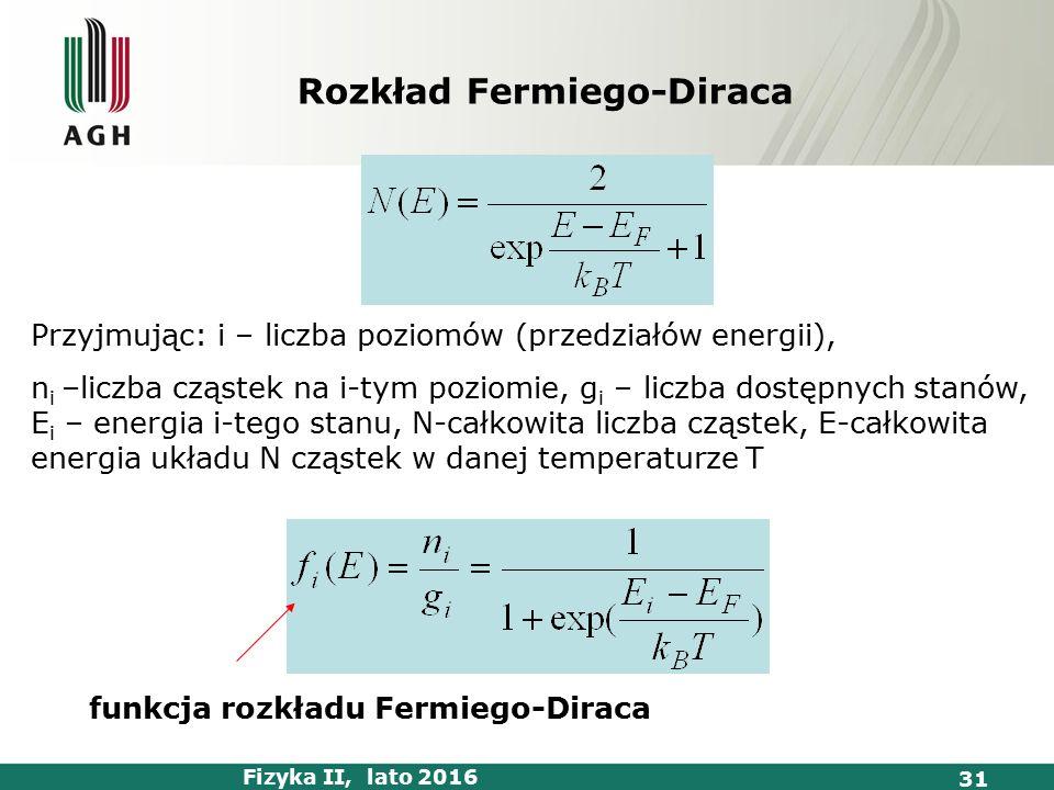 Fizyka II, lato 2016 31 Przyjmując: i – liczba poziomów (przedziałów energii), n i –liczba cząstek na i-tym poziomie, g i – liczba dostępnych stanów, E i – energia i-tego stanu, N-całkowita liczba cząstek, E-całkowita energia układu N cząstek w danej temperaturze T Rozkład Fermiego-Diraca funkcja rozkładu Fermiego-Diraca