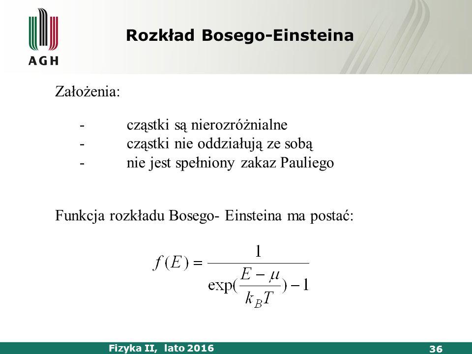 Fizyka II, lato 2016 36 -cząstki są nierozróżnialne -cząstki nie oddziałują ze sobą -nie jest spełniony zakaz Pauliego Założenia: Funkcja rozkładu Bosego- Einsteina ma postać: Rozkład Bosego-Einsteina