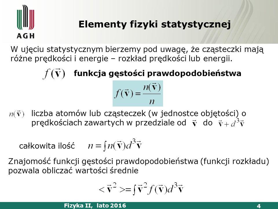 Fizyka II, lato 2016 4 funkcja gęstości prawdopodobieństwa Znajomość funkcji gęstości prawdopodobieństwa (funkcji rozkładu) pozwala obliczać wartości średnie liczba atomów lub cząsteczek (w jednostce objętości) o prędkościach zawartych w przedziale od do całkowita ilość W ujęciu statystycznym bierzemy pod uwagę, że cząsteczki mają różne prędkości i energie – rozkład prędkości lub energii.