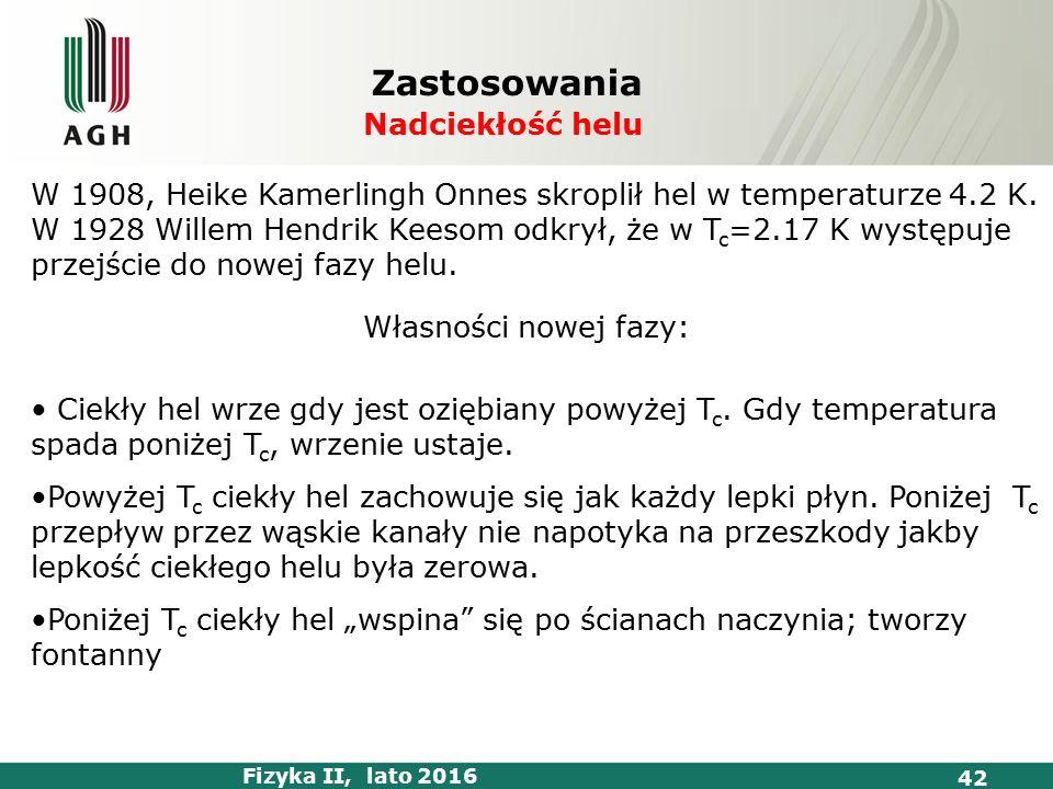 Fizyka II, lato 2016 42 Zastosowania Nadciekłość helu W 1908, Heike Kamerlingh Onnes skroplił hel w temperaturze 4.2 K.