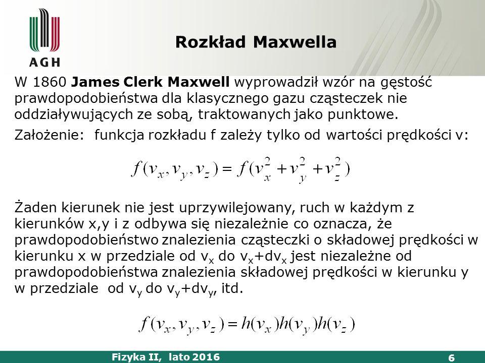 Fizyka II, lato 2016 6 Rozkład Maxwella W 1860 James Clerk Maxwell wyprowadził wzór na gęstość prawdopodobieństwa dla klasycznego gazu cząsteczek nie oddziaływujących ze sobą, traktowanych jako punktowe.