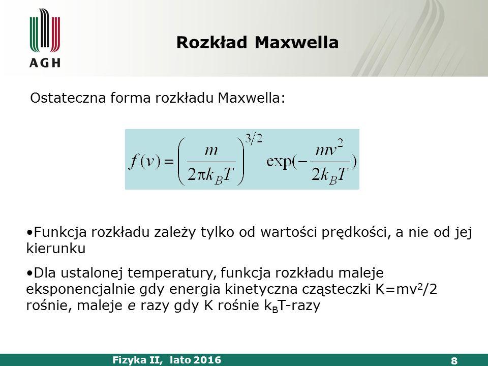 Fizyka II, lato 2016 8 Ostateczna forma rozkładu Maxwella: Funkcja rozkładu zależy tylko od wartości prędkości, a nie od jej kierunku Dla ustalonej temperatury, funkcja rozkładu maleje eksponencjalnie gdy energia kinetyczna cząsteczki K=mv 2 /2 rośnie, maleje e razy gdy K rośnie k B T-razy Rozkład Maxwella